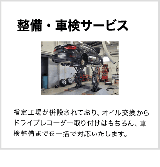 整備・車検サービス 指定工場が併設されており、オイル交換からドライブレコーダー取り付けはもちろん、車検整備までを一括で対応いたします。