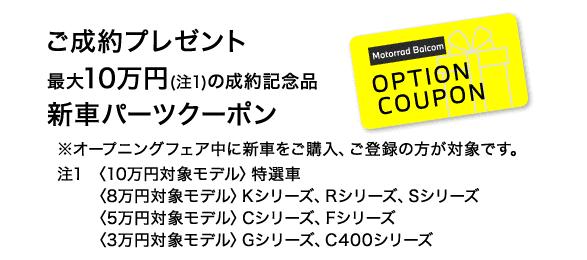 ご成約プレゼント 最大10万円(注1)の成約記念品 新車パーツクーポン ※新車をご購入いただき、2021年5月中のご登録の方が対象です。注1 〈10万円対象モデル〉Kシリーズ、Rシリーズ、Sシリーズ 〈8万円対象モデル〉Fシリーズ、Gシリーズ、Cシリーズ